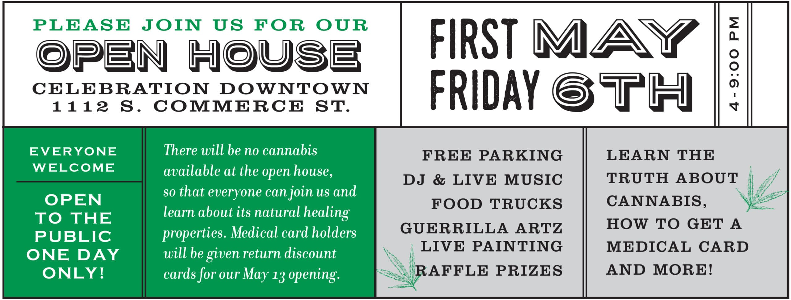 OPEN HOUSE CELEBRATION DOWNTOWN 1112 S. Commerce St. First Friday May 6th from 4-9pm OPEN TO THE PUBLIC ONE DAY ONLY! There will be no cannabis available at the open house, so that everyone can join us and learn about its natural healing properties. Medical Marijuana card holders will be given special return discount cards for our May 13 opening. FREE PARKING DJ & LIVE MUSIC FOOD TRUCKS GUERRILLA ARTZ LIVE PAINTING RAFFLE PRIZES Learn the truth about cannabis, how to get a medical card, master cultivators and more!